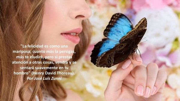 'La felicidad es como una mariposa; cuanto más la persigas, más te eludirá, pero si prestas atención a otras cosas, vendrá y se sentará suavemente en tu hombro' (Henry David Thoreau).