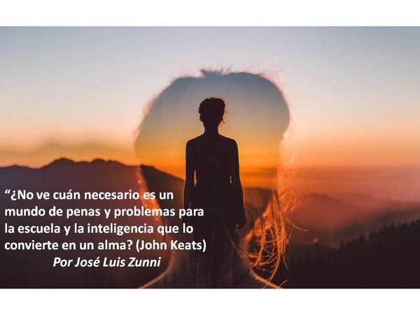"""""""¿No ve cuán necesario es un mundo de penas y problemas para la escuela y la inteligencia que lo convierte en un alma?' (John Keats)"""